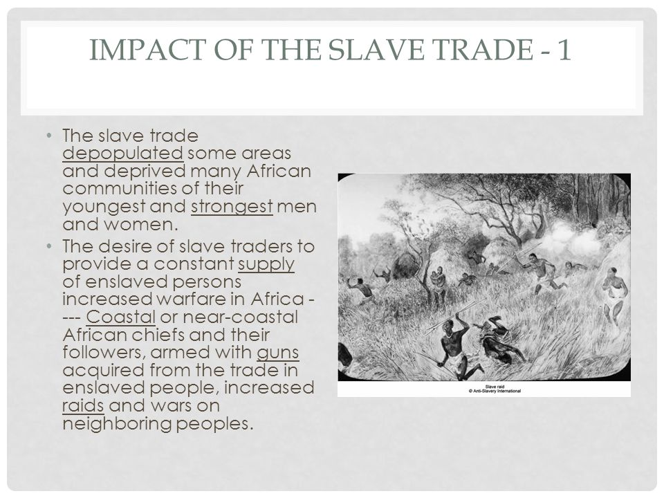 IMPACT OF THE SLAVE TRADE - 1 The slave trade depopulated some areas and deprived many African communities of their youngest and strongest men and wom