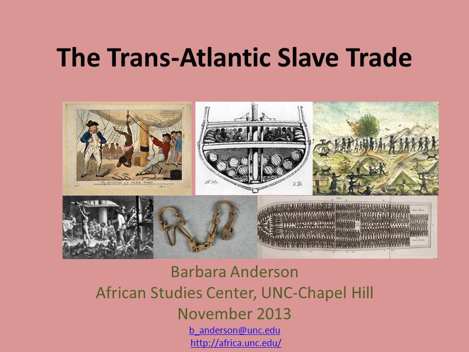 The Trans-Atlantic Slave Trade Barbara Anderson African Studies Center, UNC-Chapel Hill November 2013 b_anderson@unc.edu http://africa.unc.edu/