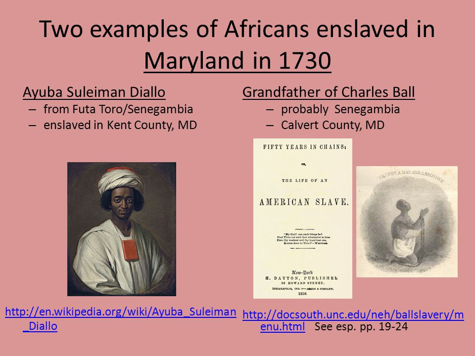 Two examples of Africans enslaved in Maryland in 1730 Ayuba Suleiman Diallo – from Futa Toro/Senegambia – enslaved in Kent County, MD http://en.wikipedia.org/wiki/Ayuba_Suleiman _Diallo Grandfather of Charles Ball – probably Senegambia – Calvert County, MD http://docsouth.unc.edu/neh/ballslavery/m enu.htmlhttp://docsouth.unc.edu/neh/ballslavery/m enu.html See esp.