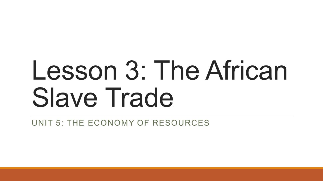 Lesson 3: The African Slave Trade UNIT 5: THE ECONOMY OF RESOURCES