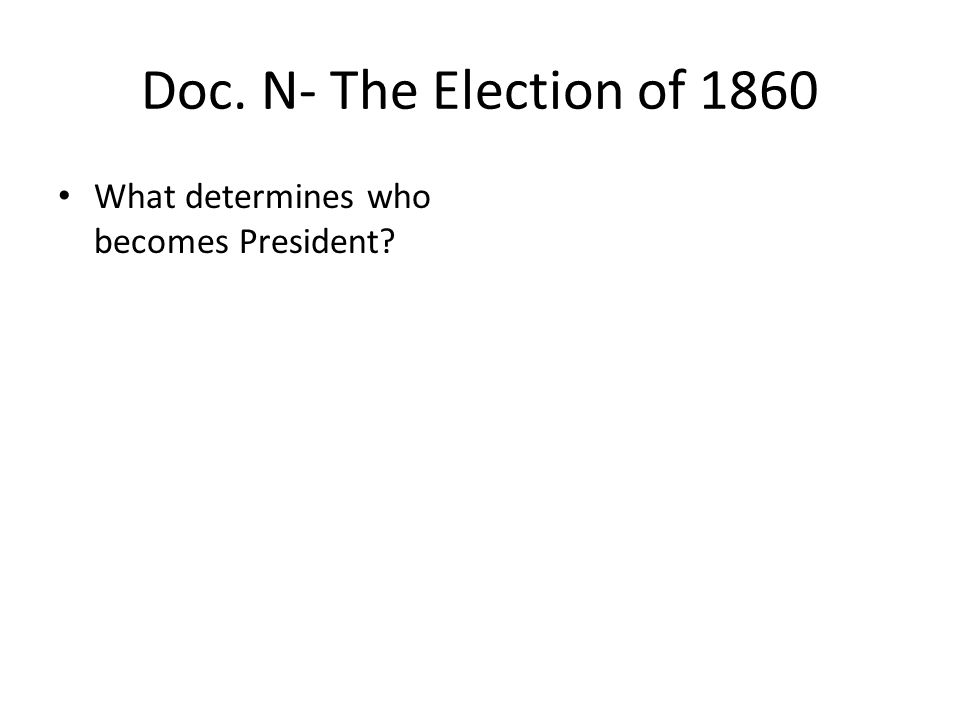 Doc. N- The Election of 1860 What determines who becomes President?