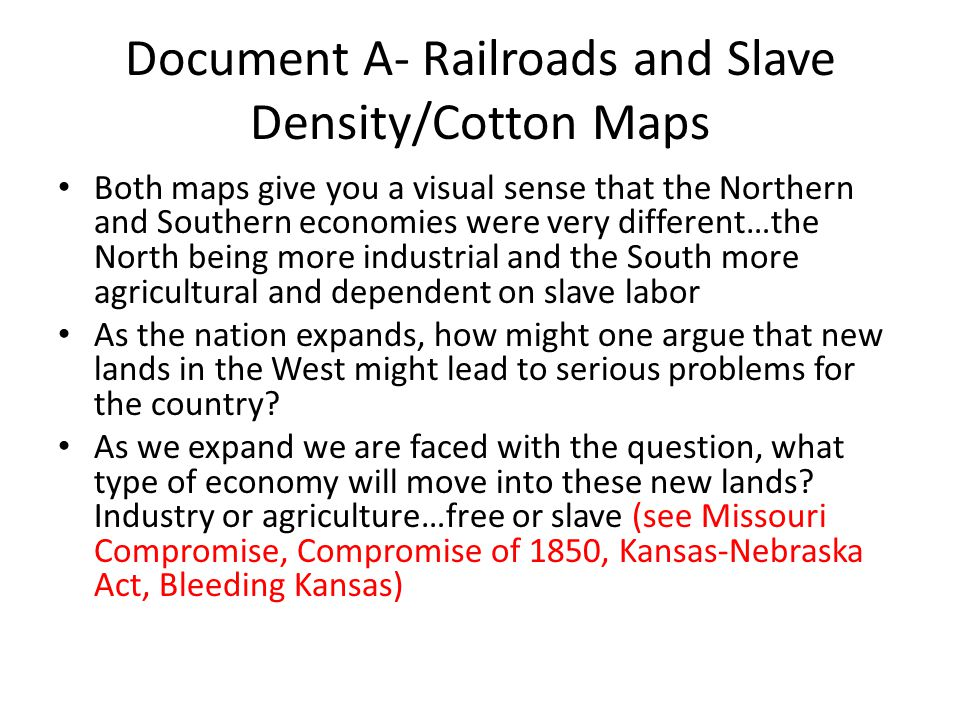 Document A- Railroads and Slave Density/Cotton Maps Both maps give you a visual sense that the Northern and Southern economies were very different…the North being more industrial and the South more agricultural and dependent on slave labor As the nation expands, how might one argue that new lands in the West might lead to serious problems for the country.