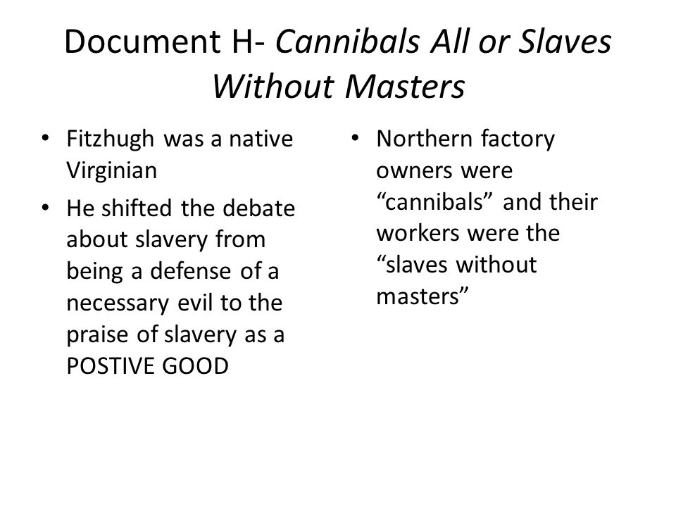 Document H- Cannibals All or Slaves Without Masters Fitzhugh was a native Virginian He shifted the debate about slavery from being a defense of a necessary evil to the praise of slavery as a POSTIVE GOOD Northern factory owners were cannibals and their workers were the slaves without masters