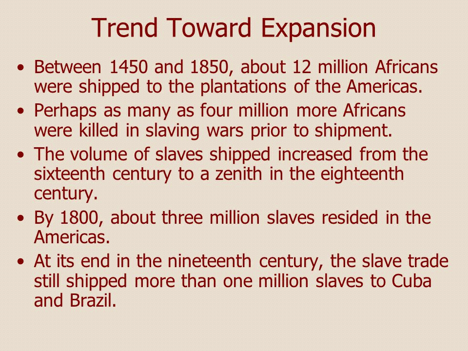 Trend Toward Expansion Between 1450 and 1850, about 12 million Africans were shipped to the plantations of the Americas. Perhaps as many as four milli