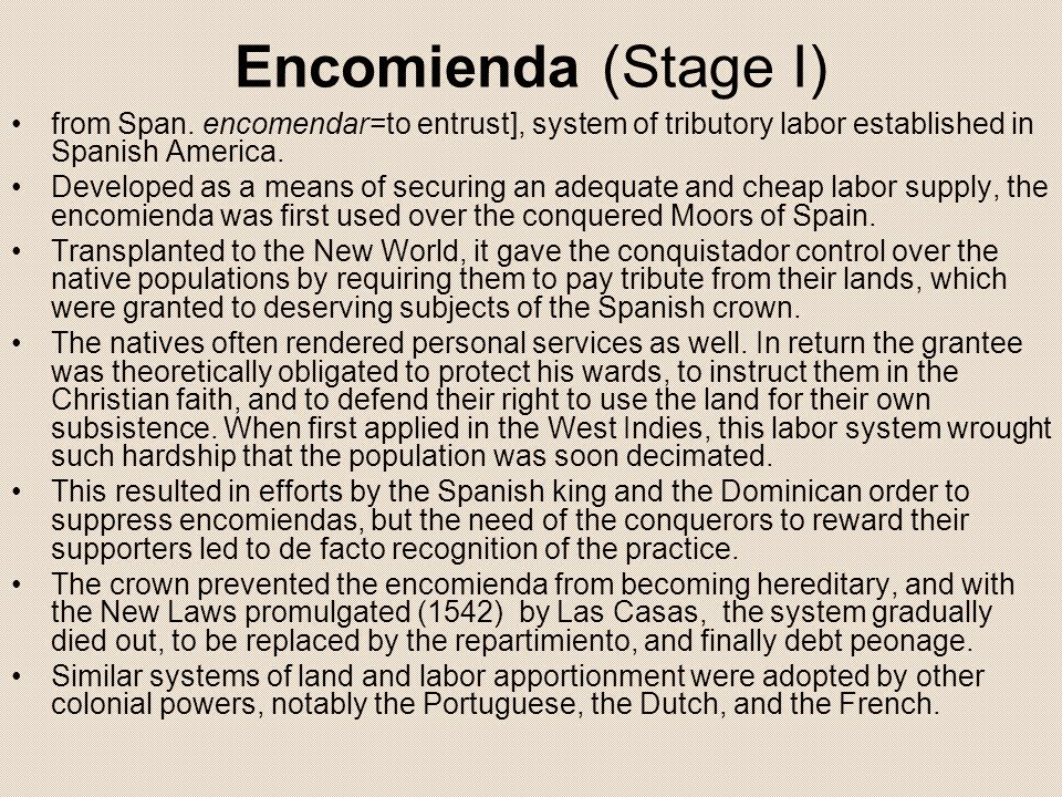 Encomienda (Stage I) from Span. encomendar=to entrust], system of tributory labor established in Spanish America. Developed as a means of securing an