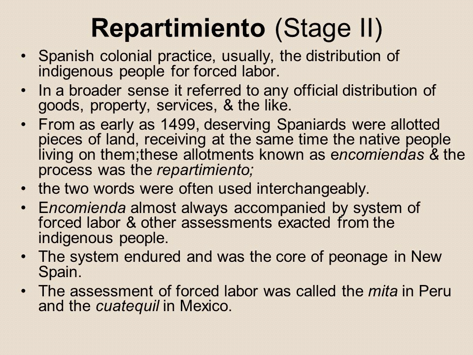 Repartimiento (Stage II) Spanish colonial practice, usually, the distribution of indigenous people for forced labor. In a broader sense it referred to