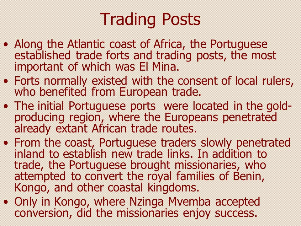 Trading Posts Along the Atlantic coast of Africa, the Portuguese established trade forts and trading posts, the most important of which was El Mina. F