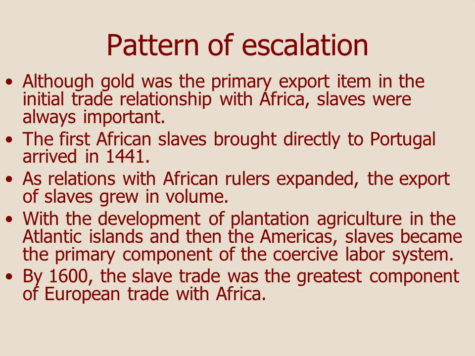 Pattern of escalation Although gold was the primary export item in the initial trade relationship with Africa, slaves were always important. The first