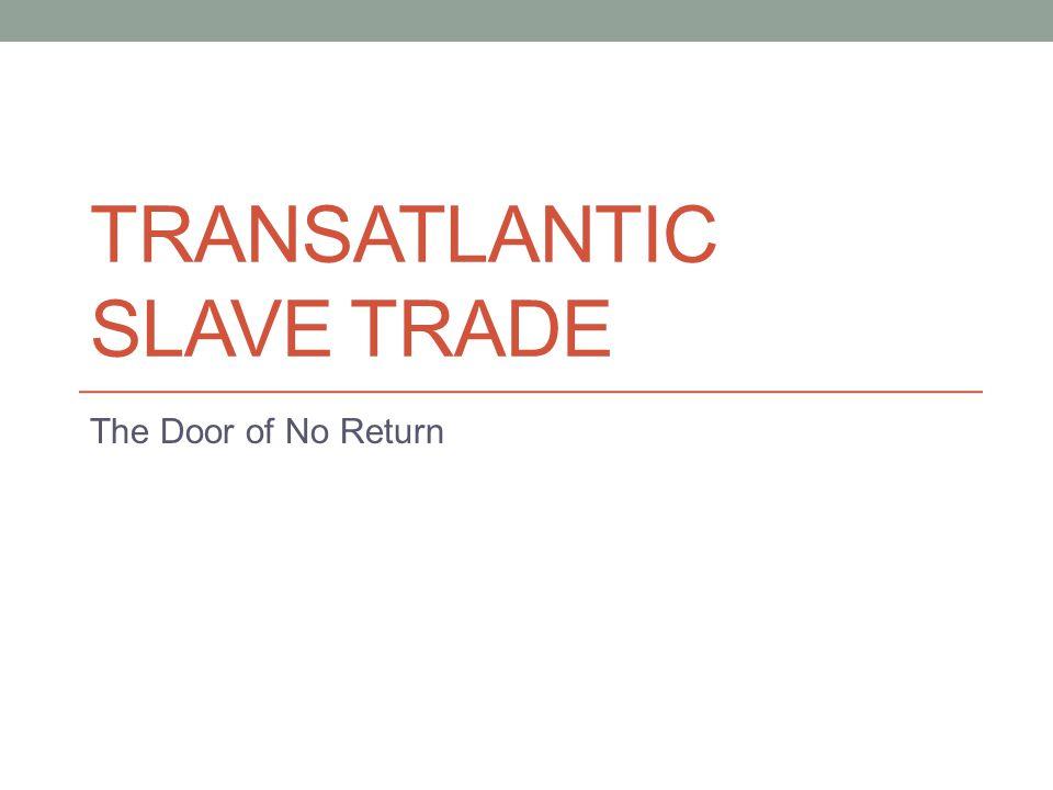 TRANSATLANTIC SLAVE TRADE The Door of No Return