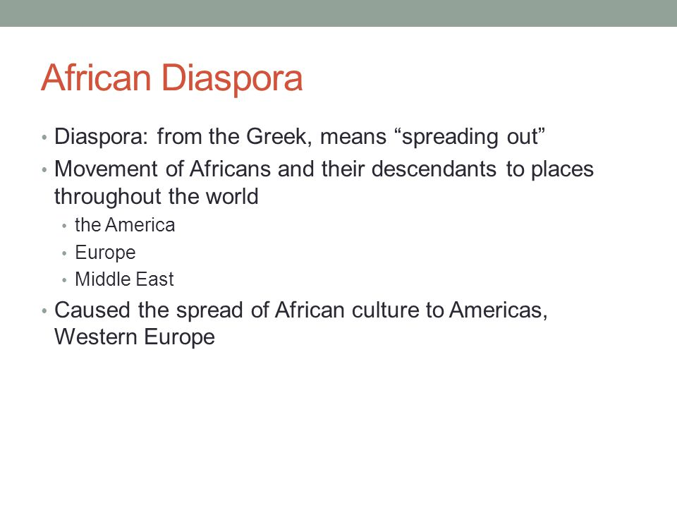"""African Diaspora Diaspora: from the Greek, means """"spreading out"""" Movement of Africans and their descendants to places throughout the world the America"""
