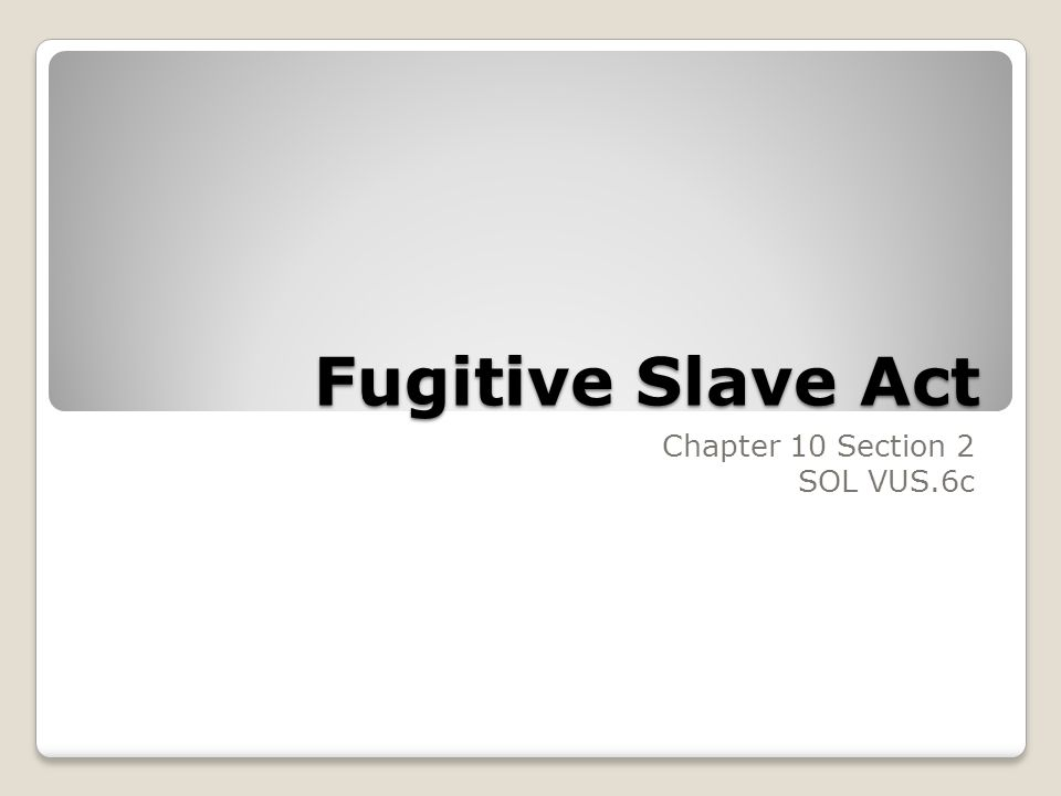 Fugitive Slave Act Chapter 10 Section 2 SOL VUS.6c