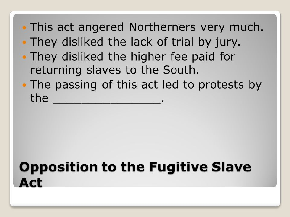 Opposition to the Fugitive Slave Act This act angered Northerners very much.
