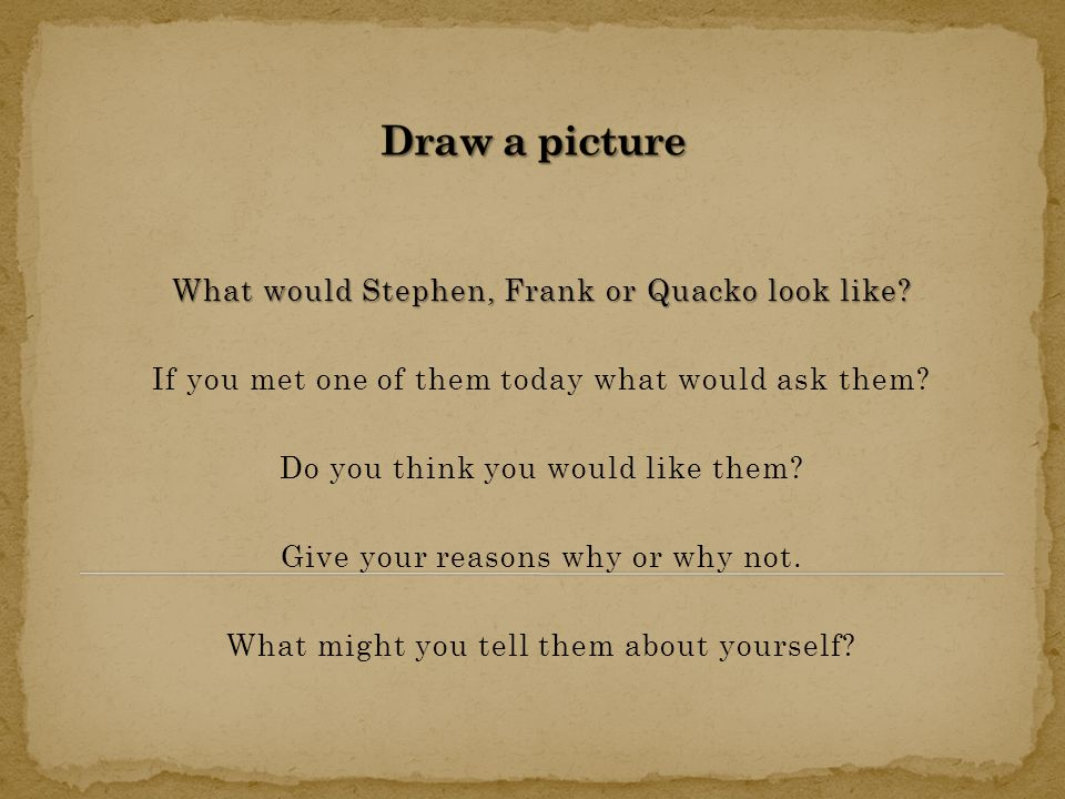 What would Stephen, Frank or Quacko look like. If you met one of them today what would ask them.