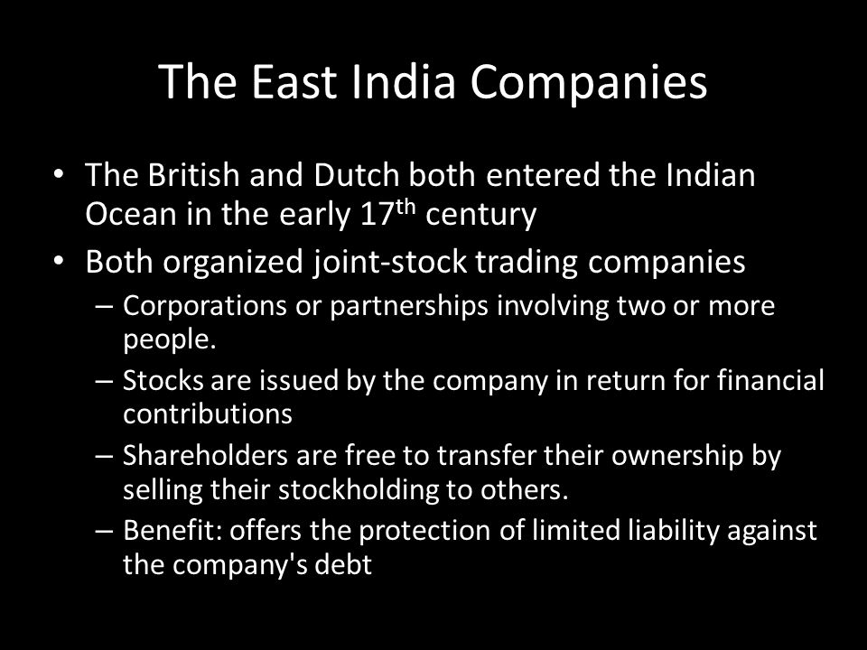 The East India Companies The British and Dutch both entered the Indian Ocean in the early 17 th century Both organized joint-stock trading companies –