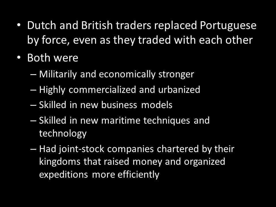 Dutch and British traders replaced Portuguese by force, even as they traded with each other Both were – Militarily and economically stronger – Highly
