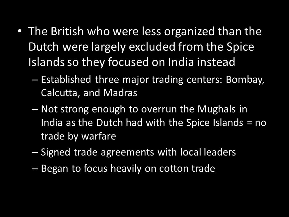 The British who were less organized than the Dutch were largely excluded from the Spice Islands so they focused on India instead – Established three m