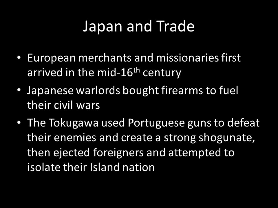 Japan and Trade European merchants and missionaries first arrived in the mid-16 th century Japanese warlords bought firearms to fuel their civil wars