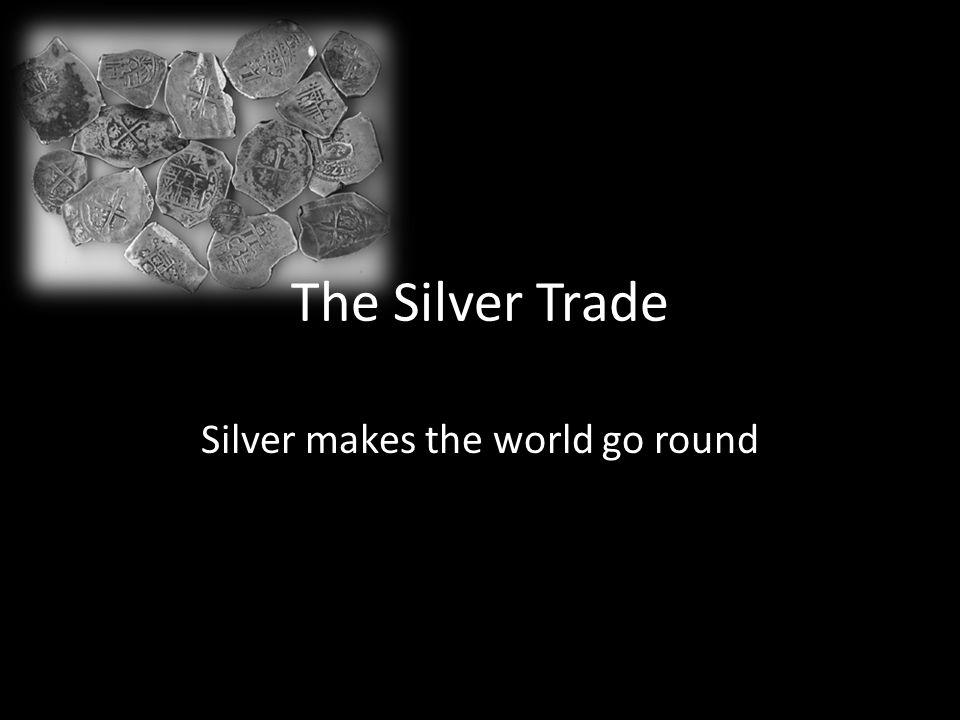 The Silver Trade Silver makes the world go round