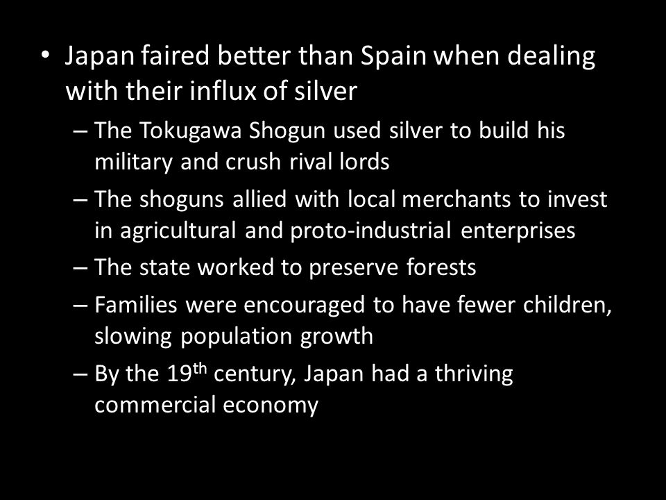 Japan faired better than Spain when dealing with their influx of silver – The Tokugawa Shogun used silver to build his military and crush rival lords