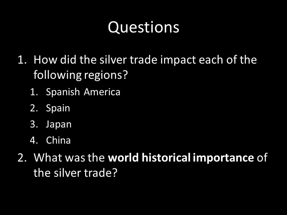 Questions 1.How did the silver trade impact each of the following regions? 1.Spanish America 2.Spain 3.Japan 4.China 2.What was the world historical i
