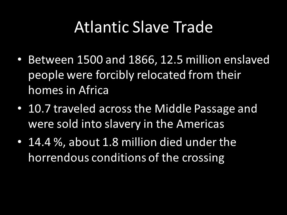 Atlantic Slave Trade Between 1500 and 1866, 12.5 million enslaved people were forcibly relocated from their homes in Africa 10.7 traveled across the M
