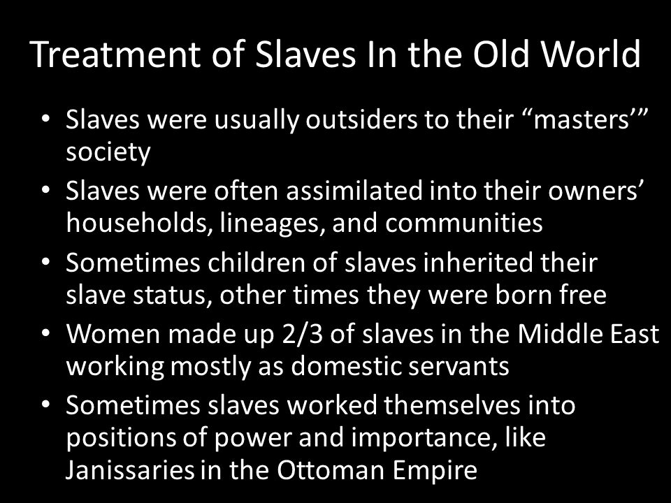 """Treatment of Slaves In the Old World Slaves were usually outsiders to their """"masters'"""" society Slaves were often assimilated into their owners' househ"""