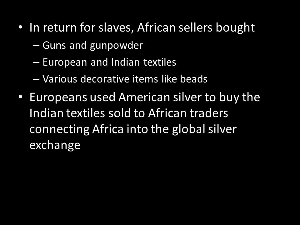 In return for slaves, African sellers bought – Guns and gunpowder – European and Indian textiles – Various decorative items like beads Europeans used