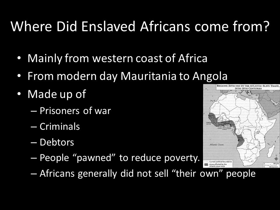 Where Did Enslaved Africans come from? Mainly from western coast of Africa From modern day Mauritania to Angola Made up of – Prisoners of war – Crimin