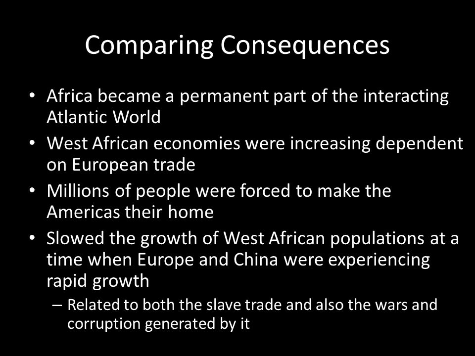 Comparing Consequences Africa became a permanent part of the interacting Atlantic World West African economies were increasing dependent on European t