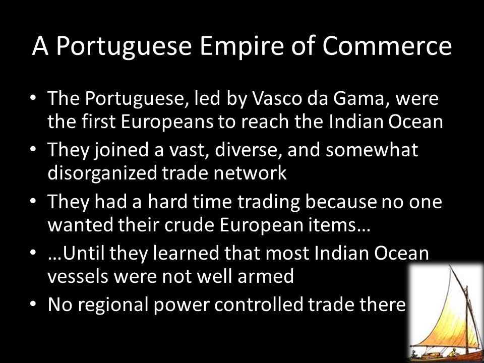 A Portuguese Empire of Commerce The Portuguese, led by Vasco da Gama, were the first Europeans to reach the Indian Ocean They joined a vast, diverse,