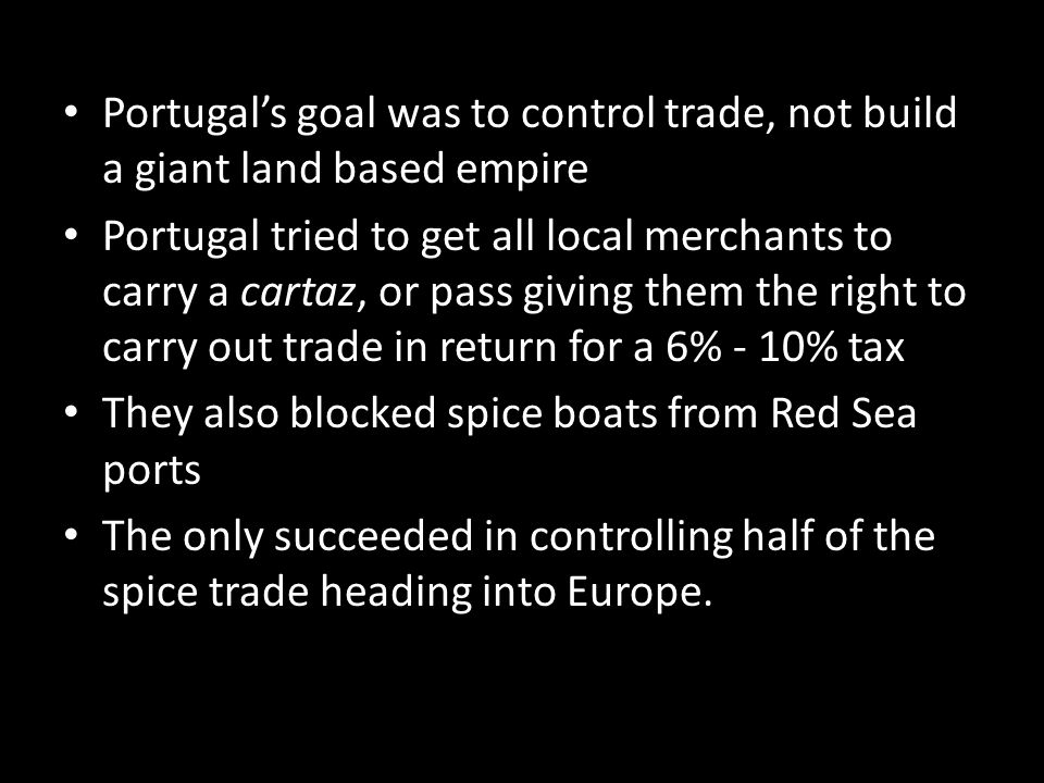 Portugal's goal was to control trade, not build a giant land based empire Portugal tried to get all local merchants to carry a cartaz, or pass giving