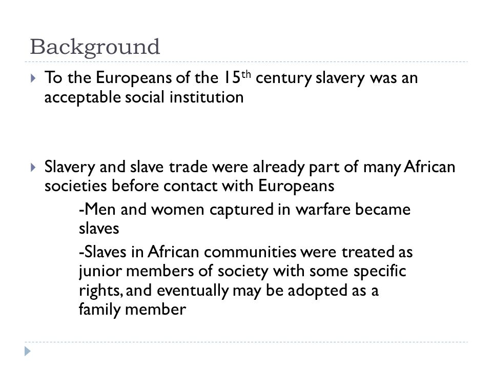 Background  To the Europeans of the 15 th century slavery was an acceptable social institution  Slavery and slave trade were already part of many African societies before contact with Europeans -Men and women captured in warfare became slaves -Slaves in African communities were treated as junior members of society with some specific rights, and eventually may be adopted as a family member