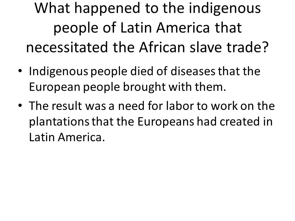What happened to the indigenous people of Latin America that necessitated the African slave trade.