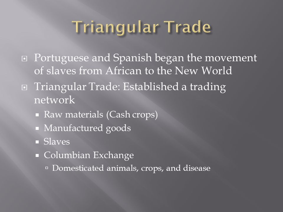  Portuguese and Spanish began the movement of slaves from African to the New World  Triangular Trade: Established a trading network  Raw materials (Cash crops)  Manufactured goods  Slaves  Columbian Exchange  Domesticated animals, crops, and disease