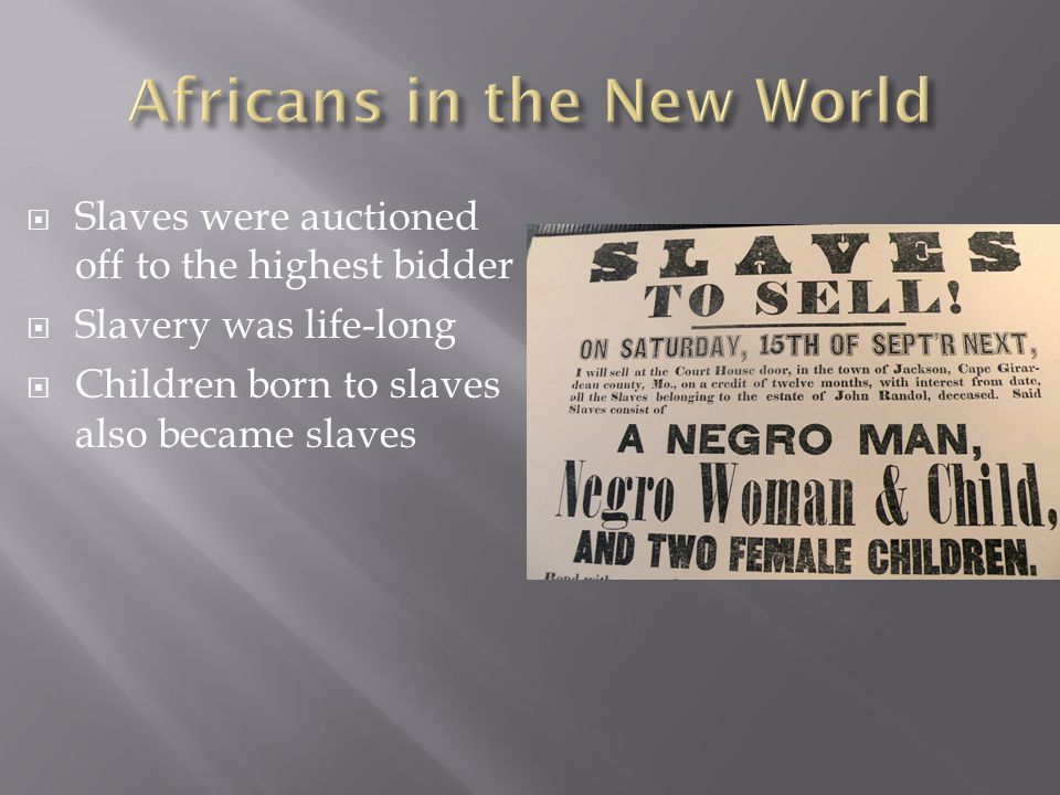  Slaves were auctioned off to the highest bidder  Slavery was life-long  Children born to slaves also became slaves