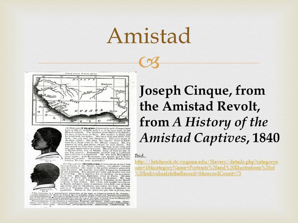 Amistad Joseph Cinque, from the Amistad Revolt, from A History of the Amistad Captives, 1840 Ibid., http://hitchcock.itc.virginia.edu/Slavery/details.php categoryn um=18&categoryName=Portraits%20and%20Illustrations%20of %20Individuals&theRecord=8&recordCount=75 http://hitchcock.itc.virginia.edu/Slavery/details.php categoryn um=18&categoryName=Portraits%20and%20Illustrations%20of %20Individuals&theRecord=8&recordCount=75