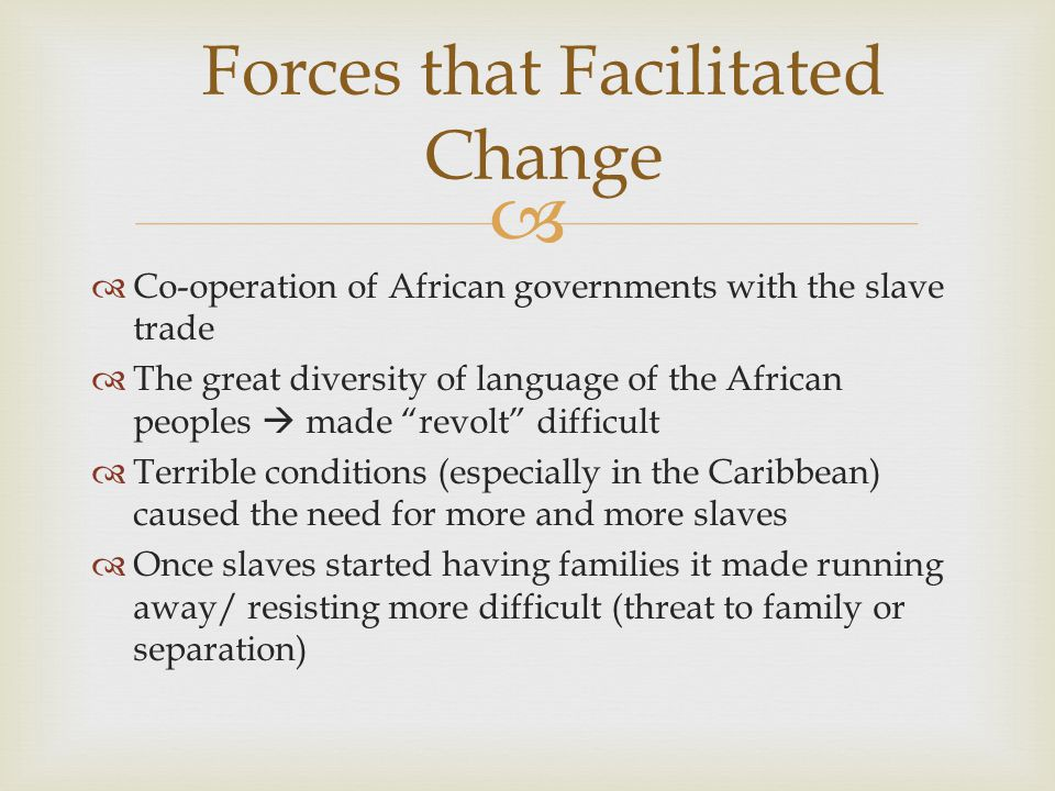   Co-operation of African governments with the slave trade  The great diversity of language of the African peoples  made revolt difficult  Terrible conditions (especially in the Caribbean) caused the need for more and more slaves  Once slaves started having families it made running away/ resisting more difficult (threat to family or separation) Forces that Facilitated Change
