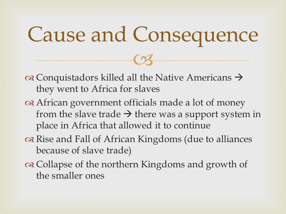   Conquistadors killed all the Native Americans  they went to Africa for slaves  African government officials made a lot of money from the slave t
