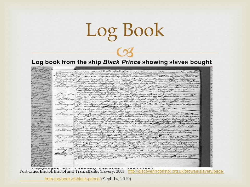  Log Book Log book from the ship Black Prince showing slaves bought Port Cities Bristol: Bristol and Transatlantic Slavery. 2003., http://discovering