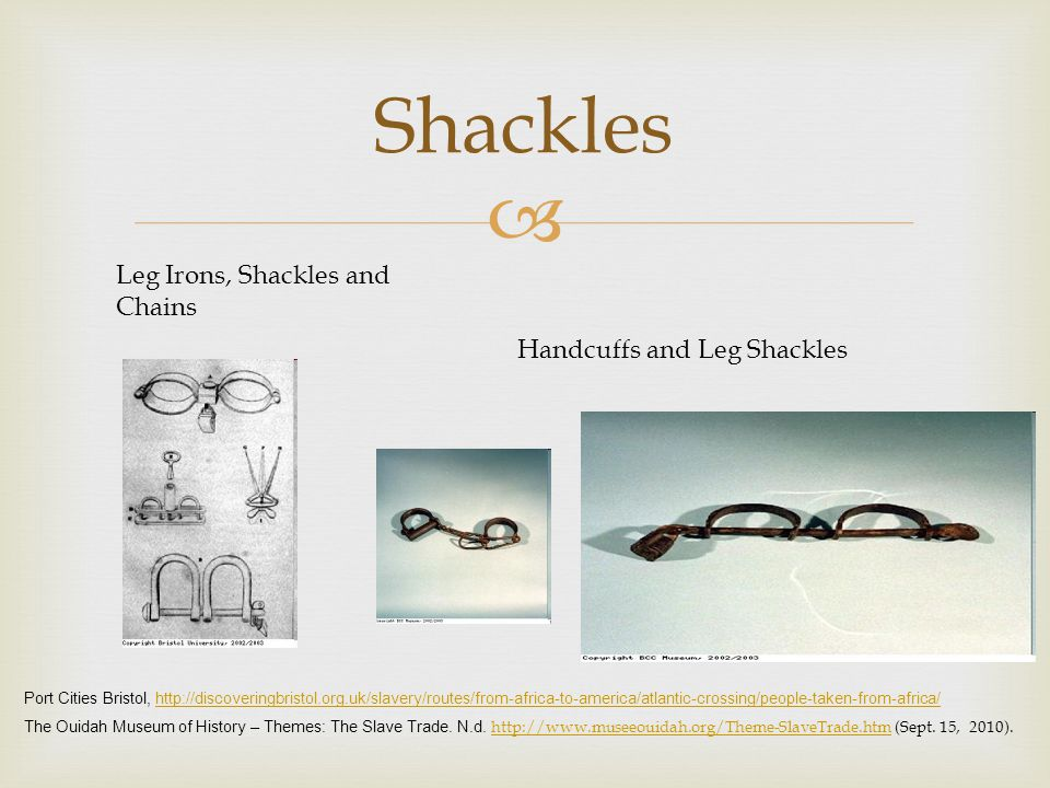 Shackles Leg Irons, Shackles and Chains Handcuffs and Leg Shackles Port Cities Bristol, http://discoveringbristol.org.uk/slavery/routes/from-africa-to-america/atlantic-crossing/people-taken-from-africa/http://discoveringbristol.org.uk/slavery/routes/from-africa-to-america/atlantic-crossing/people-taken-from-africa/ The Ouidah Museum of History – Themes: The Slave Trade.
