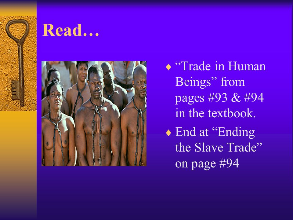 "Read…  ""Trade in Human Beings"" from pages #93 & #94 in the textbook.  End at ""Ending the Slave Trade"" on page #94"