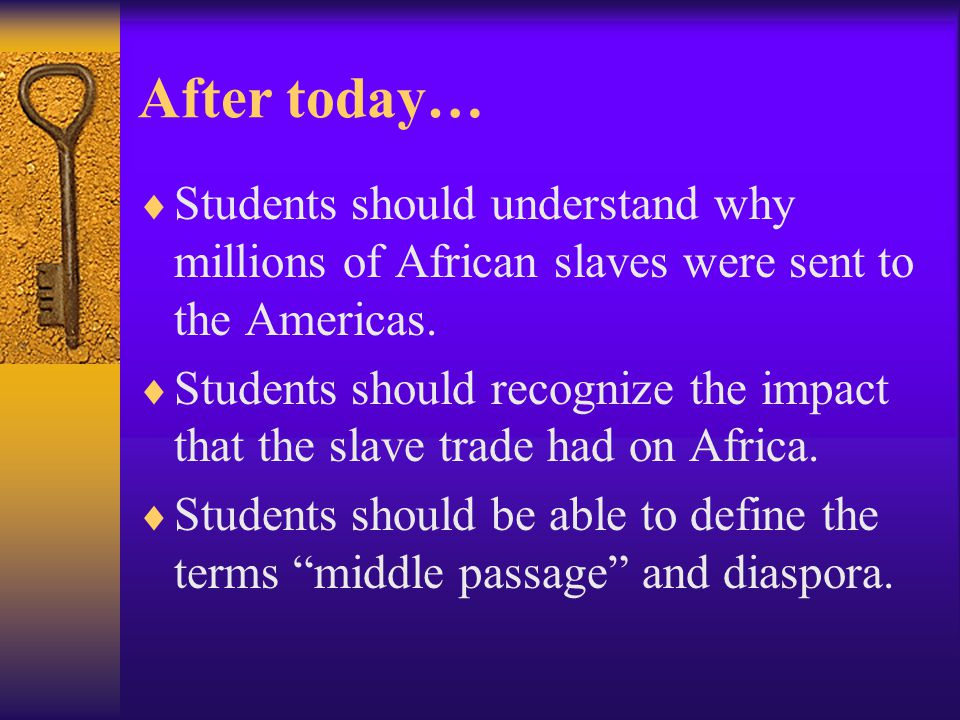 After today…  Students should understand why millions of African slaves were sent to the Americas.  Students should recognize the impact that the sl