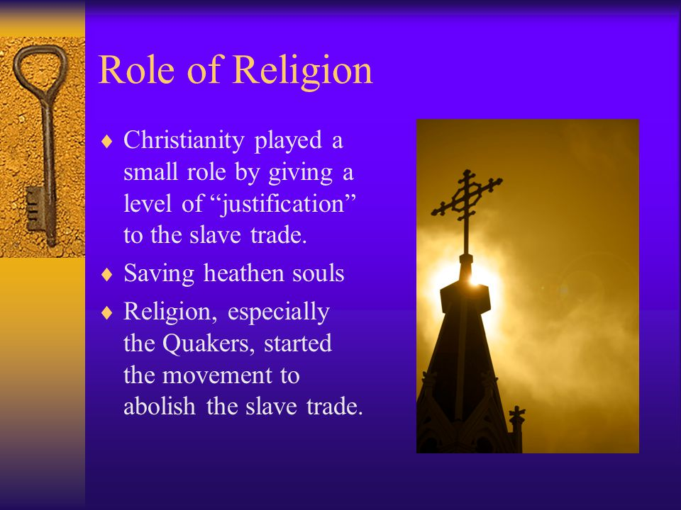 "Role of Religion  Christianity played a small role by giving a level of ""justification"" to the slave trade.  Saving heathen souls  Religion, especi"