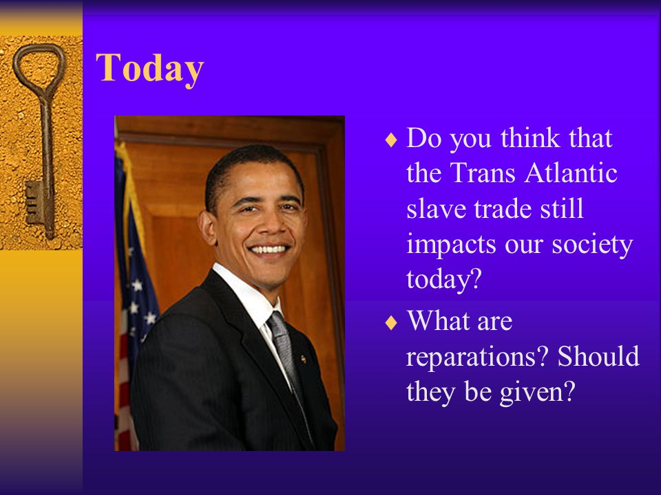 Today  Do you think that the Trans Atlantic slave trade still impacts our society today?  What are reparations? Should they be given?