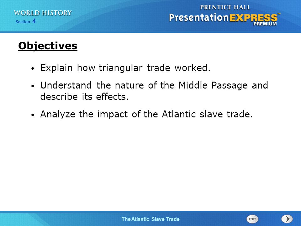 Section 4 The Atlantic Slave Trade Explain how triangular trade worked. Understand the nature of the Middle Passage and describe its effects. Analyze