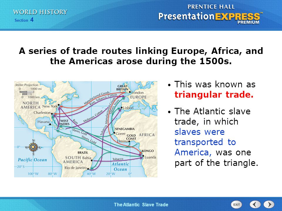 The Atlantic Slave Trade Section 4 A series of trade routes linking Europe, Africa, and the Americas arose during the 1500s. This was known as triangu