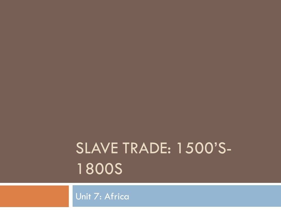 SLAVE TRADE: 1500'S- 1800S Unit 7: Africa