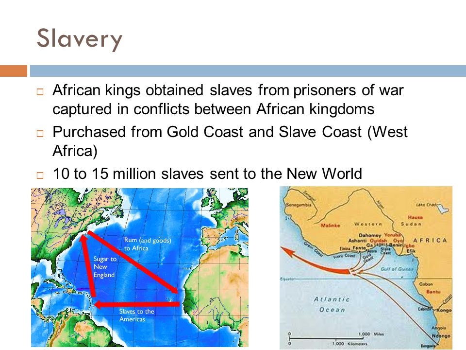 Slavery  African kings obtained slaves from prisoners of war captured in conflicts between African kingdoms  Purchased from Gold Coast and Slave Coast (West Africa)  10 to 15 million slaves sent to the New World