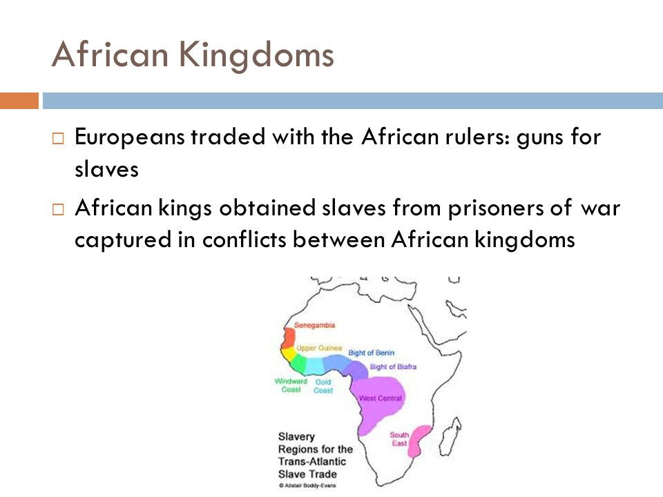 African Kingdoms  Europeans traded with the African rulers: guns for slaves  African kings obtained slaves from prisoners of war captured in conflicts between African kingdoms
