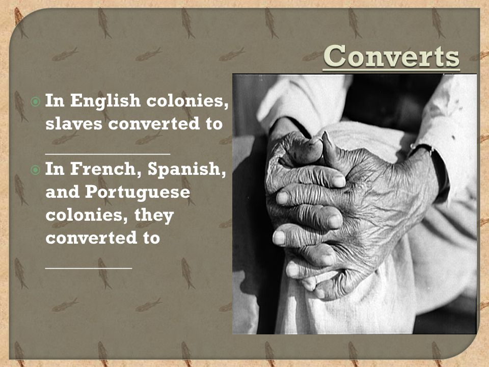  In English colonies, slaves converted to _____________  In French, Spanish, and Portuguese colonies, they converted to _________